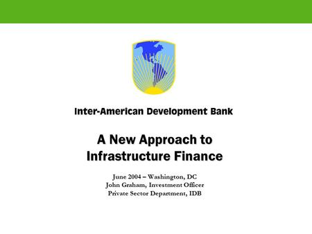 A New Approach to Infrastructure Finance June 2004 – Washington, DC John Graham, Investment Officer Private Sector Department, IDB.