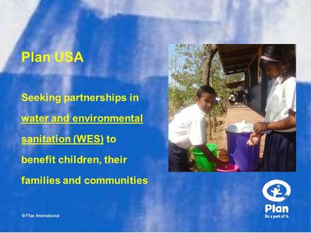 Plan USA © Plan International Seeking partnerships in water and environmental sanitation (WES) to benefit children, their families and communities.