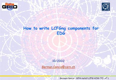 Partner Logo German Cancio – WP4-install LCFG HOW-TO - n° 1 How to write LCFGng components for EDG 10/2002