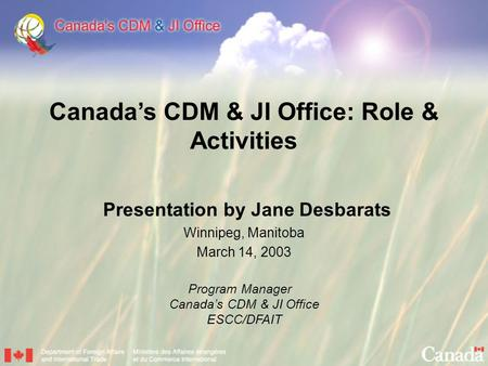 Canada's CDM & JI Office: Role & Activities Presentation by Jane Desbarats Winnipeg, Manitoba March 14, 2003 Program Manager Canada's CDM & JI Office.
