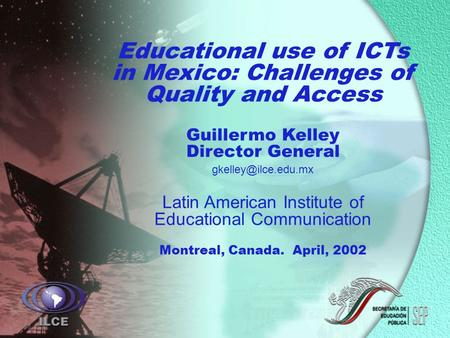 Educational use of ICTs in Mexico: Challenges of Quality and Access Guillermo Kelley Director General Latin American Institute of Educational.
