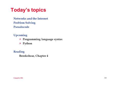 CompSci 001 3.1 Today's topics <strong>Networks</strong> and the Internet Problem Solving Pseudocode Upcoming ä Programming language syntax ä Python Reading Brookshear,