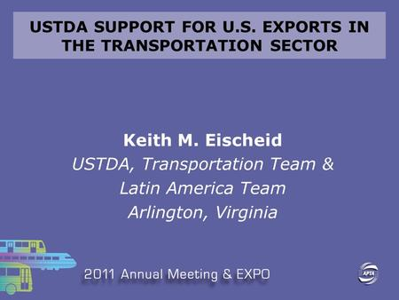 USTDA SUPPORT FOR U.S. EXPORTS IN THE TRANSPORTATION SECTOR Keith M. Eischeid USTDA, Transportation Team & Latin America Team Arlington, Virginia.