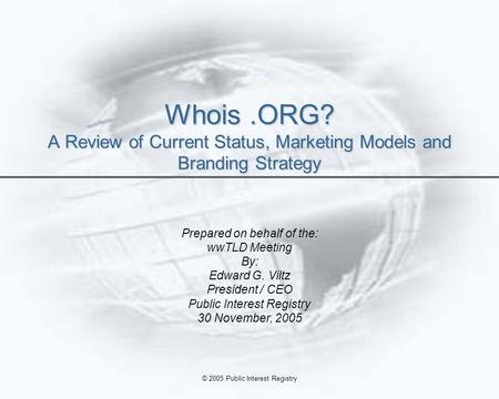 © 2005 Public Interest Registry Whois.ORG? A Review of Current Status, Marketing Models and Branding Strategy Prepared on behalf of the: wwTLD Meeting.