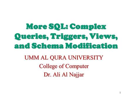 More SQL: Complex Queries, Triggers, Views, and Schema Modification UMM AL QURA UNIVERSITY College of Computer Dr. Ali Al Najjar 1.