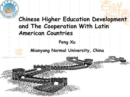 Chinese Higher Education Development and The Cooperation With Latin American Countries Peng Xu Mianyang Normal University, China.