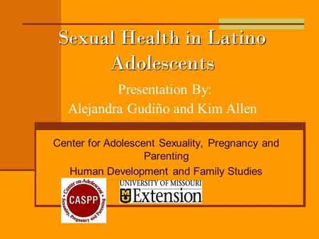 Sexual Health in Latino Adolescents Sexual Health in Latino Adolescents Presentation By: Alejandra Gudiño and Kim Allen Center for Adolescent Sexuality,