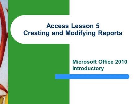 1 Access Lesson 5 Creating and Modifying Reports Microsoft Office 2010 Introductory.