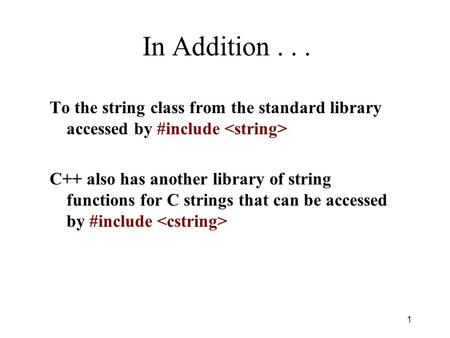 In Addition... To the string class from the standard library accessed by #include C++ also has another library of string functions for C strings that can.