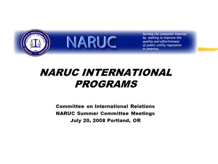 NARUC INTERNATIONAL PROGRAMS Committee on International Relations NARUC Summer Committee Meetings July 20, 2008 Portland, OR.