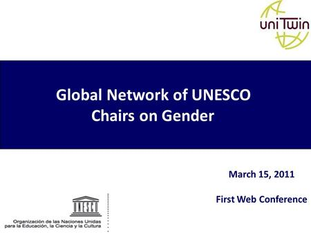 Global Network of UNESCO Chairs on Gender March 15, 2011 First Web Conference.