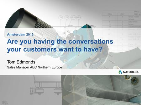 © 2013 Autodesk Are you having the conversations your customers want to have? Tom Edmonds Sales Manager AEC Northern Europe Amsterdam 2013.