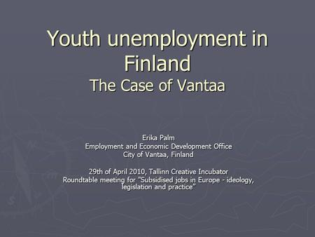 Youth unemployment in Finland The Case of Vantaa Erika Palm Employment and Economic Development Office City of Vantaa, Finland 29th of April 2010, Tallinn.