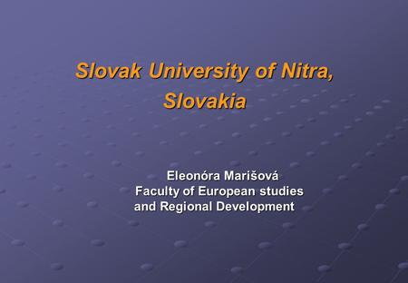 Slovak University of Nitra, Slovakia Eleonóra Marišová Faculty of European studies Faculty of European studies and Regional Development and Regional Development.