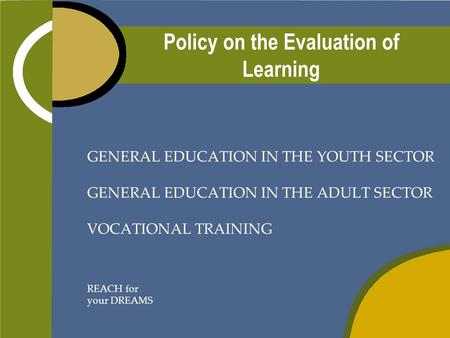 Policy on the Evaluation of Learning GENERAL EDUCATION IN THE YOUTH SECTOR GENERAL EDUCATION IN THE ADULT SECTOR VOCATIONAL TRAINING REACH for your DREAMS.