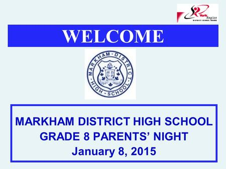 WELCOME MARKHAM DISTRICT HIGH SCHOOL GRADE 8 PARENTS' NIGHT January 8, 2015.