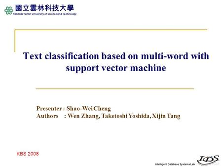 Intelligent Database Systems Lab 國立雲林科技大學 National Yunlin University of Science and Technology Text classification based on multi-word with support vector.