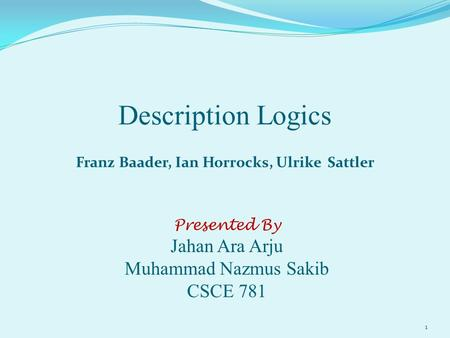 Description Logics Franz Baader, Ian Horrocks, Ulrike Sattler Presented By Jahan Ara Arju Muhammad Nazmus Sakib CSCE 781 1.