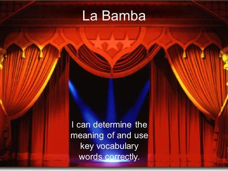 La Bamba I can determine the meaning of and use key vocabulary words correctly.