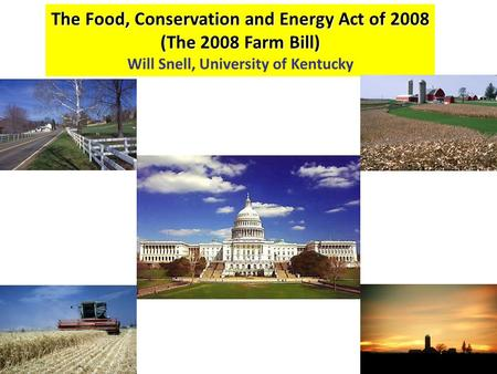 The Food, Conservation and Energy Act of 2008 (The 2008 Farm Bill) Will Snell, University of Kentucky.