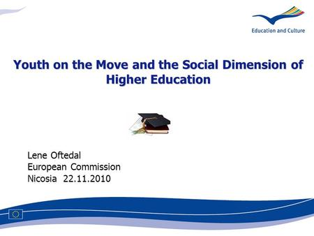Lene Oftedal European Commission Nicosia 22.11.2010 Youth on the Move and the Social Dimension of Higher Education.