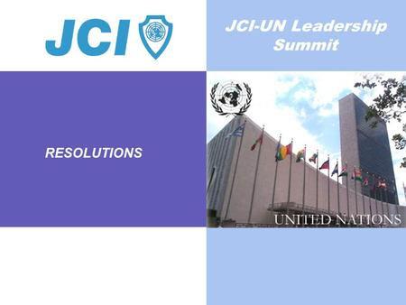 RESOLUTIONS JCI-UN Leadership Summit. THIS MILLENNIUM GOAL IS CENTRAL TO THE SUCCESS OF ALL OTHER GOALS Unless we eradicate poverty the other millennium.