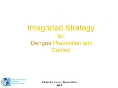 Pan American Health Organization 44th Directing Council, September 2003 1.. Integrated Strategy for Dengue Prevention and Control.