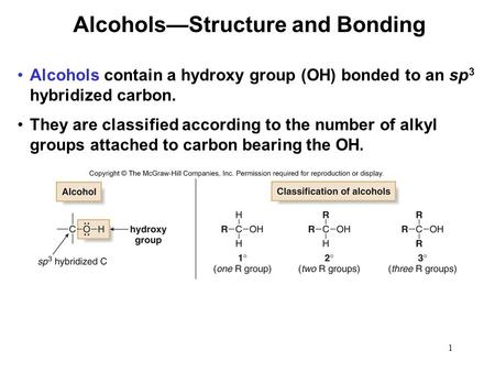 1 Alcohols contain a hydroxy group (OH) bonded to an sp 3 hybridized carbon. They are classified according to the number of alkyl groups attached to carbon.