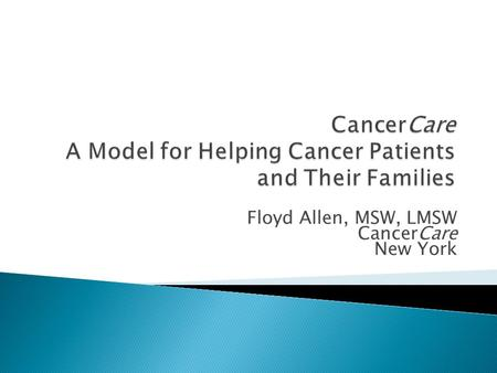 Floyd Allen, MSW, LMSW CancerCare New York.  Founded in 1944 as National Foundation for Care of Advanced Cancer Patients  First social worker in 1945.