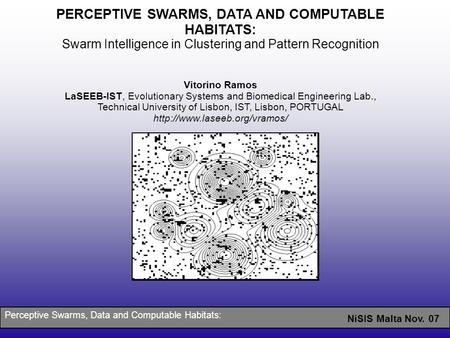NiSIS Malta Nov. 07 PERCEPTIVE SWARMS, DATA <strong>AND</strong> COMPUTABLE HABITATS: Swarm Intelligence in Clustering <strong>and</strong> Pattern Recognition Vitorino Ramos LaSEEB-IST,