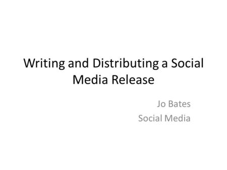 Writing and Distributing a Social Media Release Jo Bates Social Media.