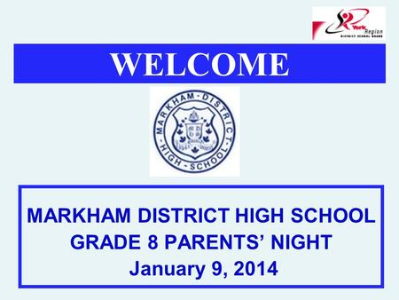 WELCOME MARKHAM DISTRICT HIGH SCHOOL GRADE 8 PARENTS' NIGHT January 9, 2014.