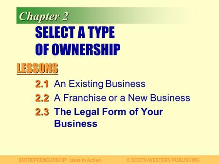 LESSONS ENTREPRENEURSHIP: Ideas in Action© SOUTH-WESTERN PUBLISHING Chapter 2 SELECT A TYPE OF OWNERSHIP 2.1 2.1An Existing Business 2.2 2.2A Franchise.