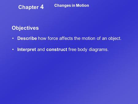 Changes in Motion Chapter 4 Objectives Describe how force affects the motion of an object. Interpret and construct free body diagrams.