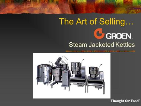 The Art of Selling… Steam Jacketed Kettles. The Kettle Short Course Outline What is Steam? What is a Steam Jacketed Kettle Basic Types and Sizes General.