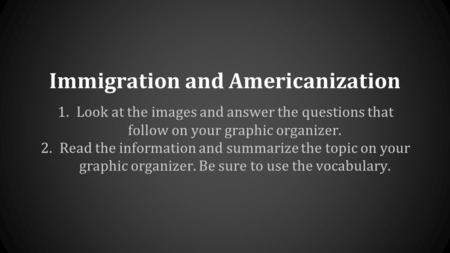 Immigration and Americanization 1.Look at the images and answer the questions that follow on your graphic organizer. 2.Read the information and summarize.