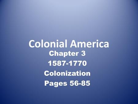 Colonial America Chapter 3 1587-1770 Colonization Pages 56-85.