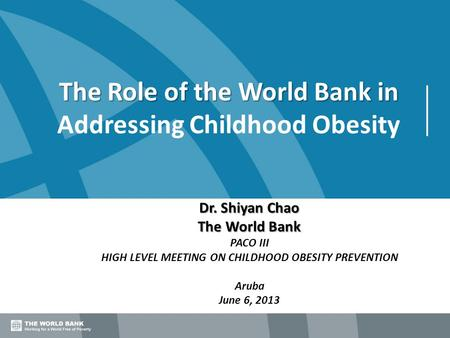 The Role of the World Bank in The Role of the World Bank in Addressing Childhood Obesity Dr. Shiyan Chao The World Bank PACO III HIGH LEVEL MEETING ON.