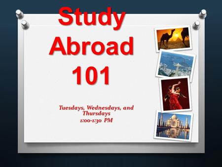Tuesdays, Wednesdays, and Thursdays 1:00-1:30 PM Study Abroad 101.