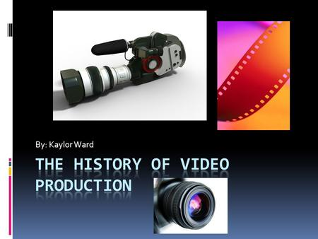 By: Kaylor Ward. How it all Began  A look at nearly two centuries of video production history. It all started in 1832 when Joseph Plateau invented the.