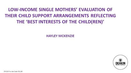 CRICOS Provider Code: 00113B LOW-INCOME SINGLE MOTHERS' EVALUATION OF THEIR CHILD SUPPORT ARRANGEMENTS REFLECTING THE 'BEST INTERESTS OF THE CHILD(REN)'