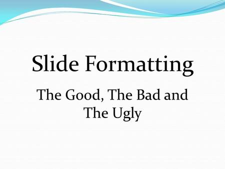 Slide Formatting The Good, The Bad and The Ugly.