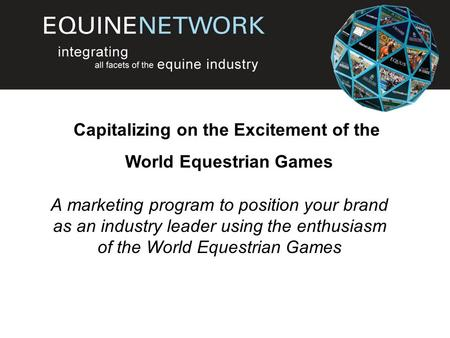 A marketing program to position your brand as an industry leader using the enthusiasm of the World Equestrian Games Capitalizing on the Excitement of the.