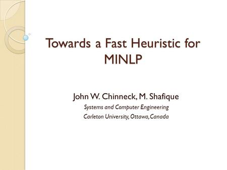Towards a Fast Heuristic for MINLP John W. Chinneck, M. Shafique Systems and Computer Engineering Carleton University, Ottawa, Canada.