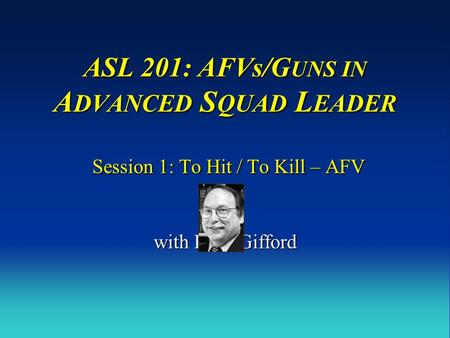 ASL 201: AFVs/G UNS IN A DVANCED S QUAD L EADER Session 1: To Hit / To Kill – AFV with Russ Gifford.