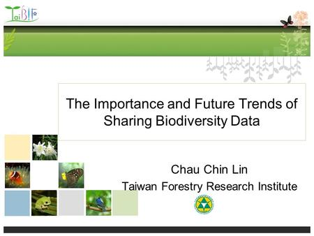 The Importance and Future Trends of Sharing Biodiversity Data Chau Chin Lin Taiwan Forestry Research Institute.