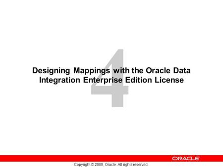 4 Copyright © 2009, Oracle. All rights reserved. Designing Mappings with the Oracle Data Integration Enterprise Edition License.