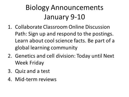 Biology Announcements January 9-10 1.Collaborate Classroom Online Discussion Path: Sign up and respond to the postings. Learn about cool science facts.