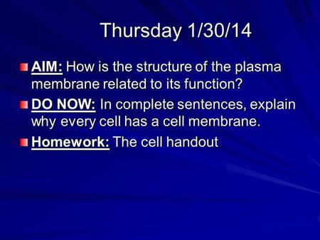 Thursday 1/30/14 AIM: How is the structure of the plasma membrane related to its function? DO NOW: In complete sentences, explain why every cell has a.