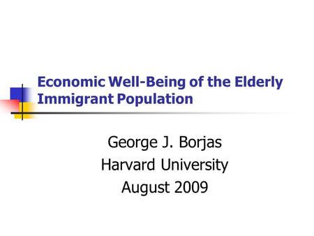 Economic Well-Being of the Elderly Immigrant Population George J. Borjas Harvard University August 2009.